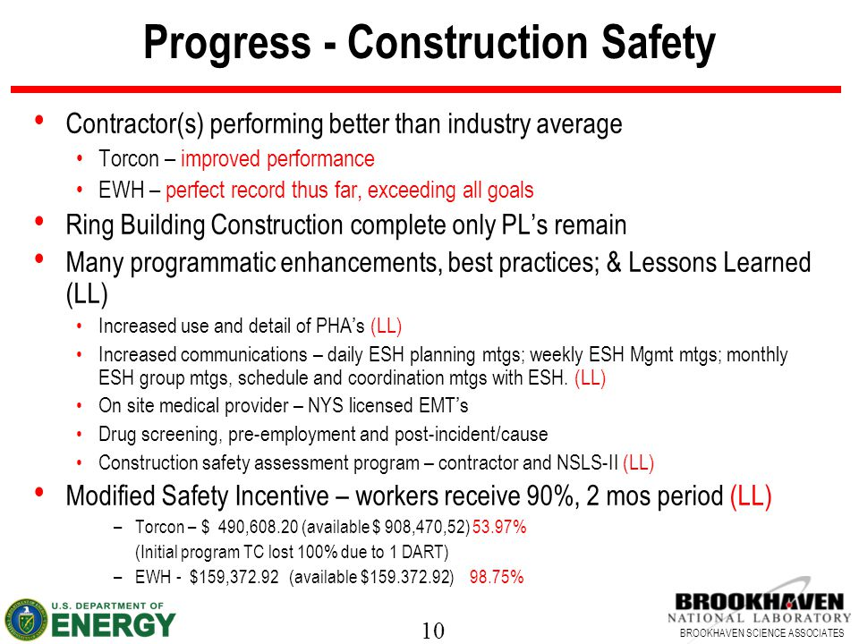 10 BROOKHAVEN SCIENCE ASSOCIATES Progress - Construction Safety Contractor(s) performing better than industry average Torcon – improved performance EWH – perfect record thus far, exceeding all goals Ring Building Construction complete only PL's remain Many programmatic enhancements, best practices; & Lessons Learned (LL) Increased use and detail of PHA's (LL) Increased communications – daily ESH planning mtgs; weekly ESH Mgmt mtgs; monthly ESH group mtgs, schedule and coordination mtgs with ESH.