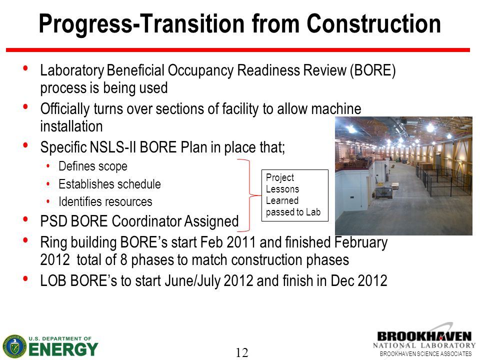 12 BROOKHAVEN SCIENCE ASSOCIATES Progress-Transition from Construction Laboratory Beneficial Occupancy Readiness Review (BORE) process is being used Officially turns over sections of facility to allow machine installation Specific NSLS-II BORE Plan in place that; Defines scope Establishes schedule Identifies resources PSD BORE Coordinator Assigned Ring building BORE's start Feb 2011 and finished February 2012 total of 8 phases to match construction phases LOB BORE's to start June/July 2012 and finish in Dec 2012 Project Lessons Learned passed to Lab