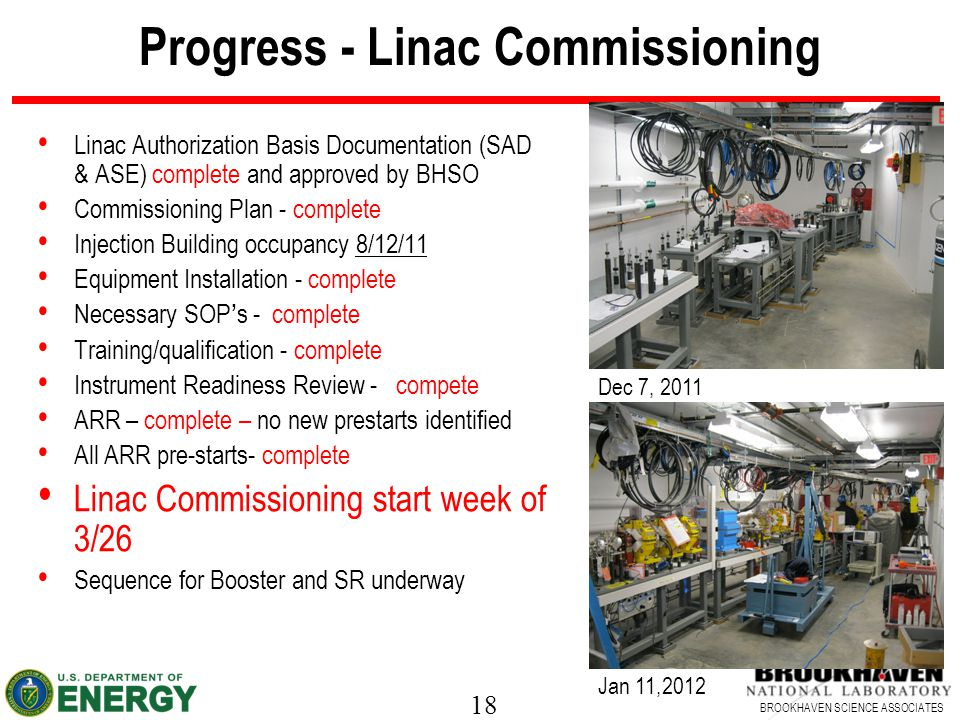18 BROOKHAVEN SCIENCE ASSOCIATES Progress - Linac Commissioning Linac Authorization Basis Documentation (SAD & ASE) complete and approved by BHSO Commissioning Plan - complete Injection Building occupancy 8/12/11 Equipment Installation - complete Necessary SOP's - complete Training/qualification - complete Instrument Readiness Review - compete ARR – complete – no new prestarts identified All ARR pre-starts- complete Linac Commissioning start week of 3/26 Sequence for Booster and SR underway Dec 7, 2011 Jan 11,2012