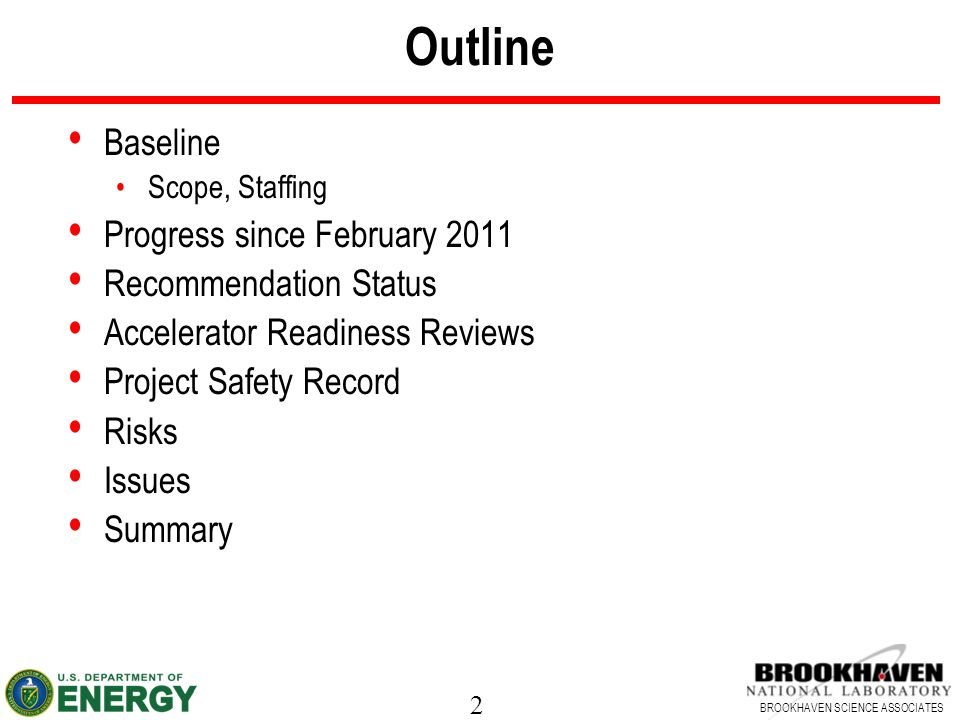 2 BROOKHAVEN SCIENCE ASSOCIATES Outline Baseline Scope, Staffing Progress since February 2011 Recommendation Status Accelerator Readiness Reviews Project Safety Record Risks Issues Summary