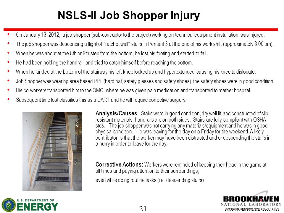 21 BROOKHAVEN SCIENCE ASSOCIATES Injury NSLS-II Job Shopper Injury Hoey/ Stiegler; 1/13/12 On January 13, 2012, a job shopper (sub-contractor to the project) working on technical equipment installation was injured.
