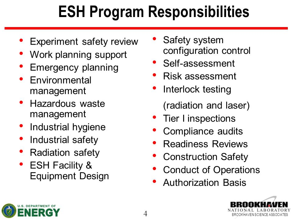 4 BROOKHAVEN SCIENCE ASSOCIATES ESH Program Responsibilities Experiment safety review Work planning support Emergency planning Environmental management Hazardous waste management Industrial hygiene Industrial safety Radiation safety ESH Facility & Equipment Design Safety system configuration control Self-assessment Risk assessment Interlock testing (radiation and laser) Tier I inspections Compliance audits Readiness Reviews Construction Safety Conduct of Operations Authorization Basis