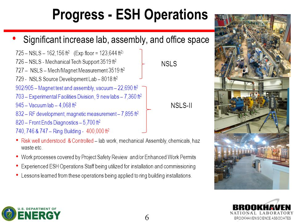 6 BROOKHAVEN SCIENCE ASSOCIATES Progress - ESH Operations Significant increase lab, assembly, and office space 725 – NSLS – 162,156 ft 2 (Exp floor = 123,644 ft 2) 726 – NSLS - Mechanical Tech Support 3519 ft 2 727 – NSLS – Mech/Magnet Measurement 3519 ft 2 729 - NSLS Source Development Lab – 8018 ft 2 902/905 – Magnet test and assembly, vacuum – 22,690 ft 2 703 – Experimental Facilities Division, 9 new labs – 7,360 ft 2 945 – Vacuum lab – 4,068 ft 2 832 – RF development, magnetic measurement – 7,895 ft 2 820 – Front Ends Diagnostics – 5,700 ft 2 740, 746 & 747 – Ring Building - 400,000 ft 2 Risk well understood & Controlled – lab work, mechanical Assembly, chemicals, haz waste etc.