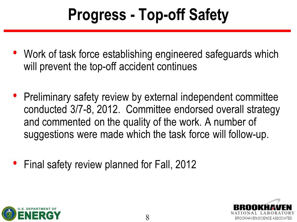8 BROOKHAVEN SCIENCE ASSOCIATES Progress - Top-off Safety Work of task force establishing engineered safeguards which will prevent the top-off accident continues Preliminary safety review by external independent committee conducted 3/7-8, 2012.