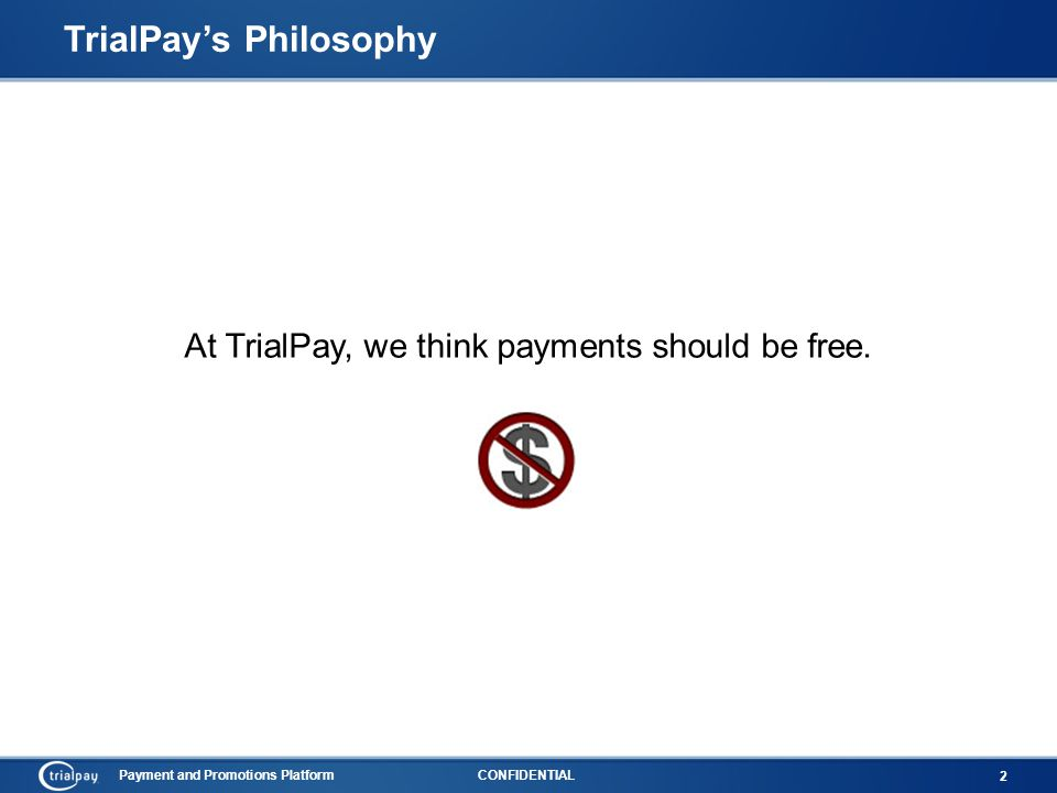 Payment and Promotions PlatformCONFIDENTIAL 2 TrialPay's Philosophy At TrialPay, we think payments should be free.