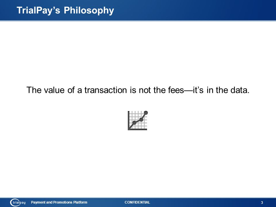Payment and Promotions PlatformCONFIDENTIAL 3 TrialPay's Philosophy The value of a transaction is not the fees—it's in the data.