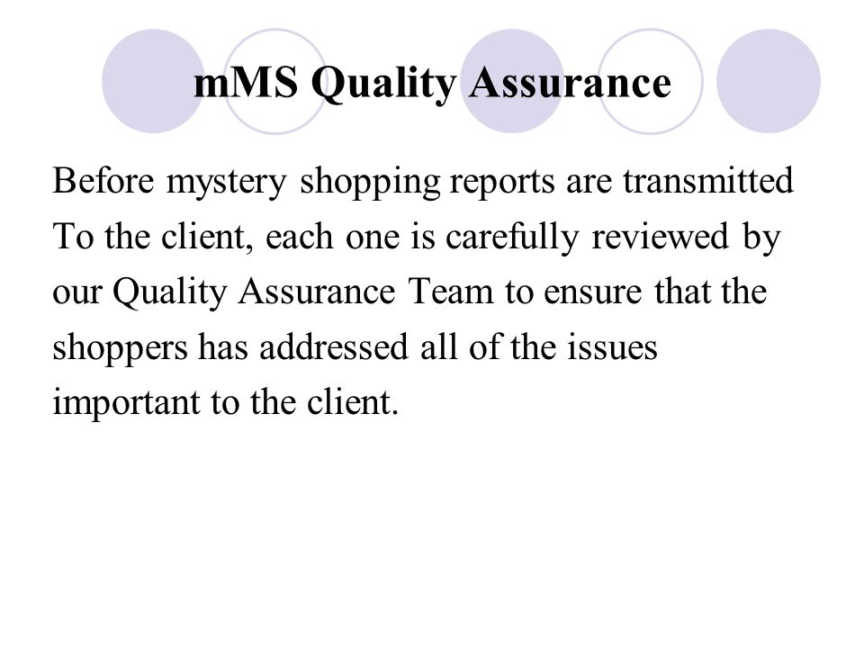 mMS Quality Assurance Before mystery shopping reports are transmitted To the client, each one is carefully reviewed by our Quality Assurance Team to ensure that the shoppers has addressed all of the issues important to the client.