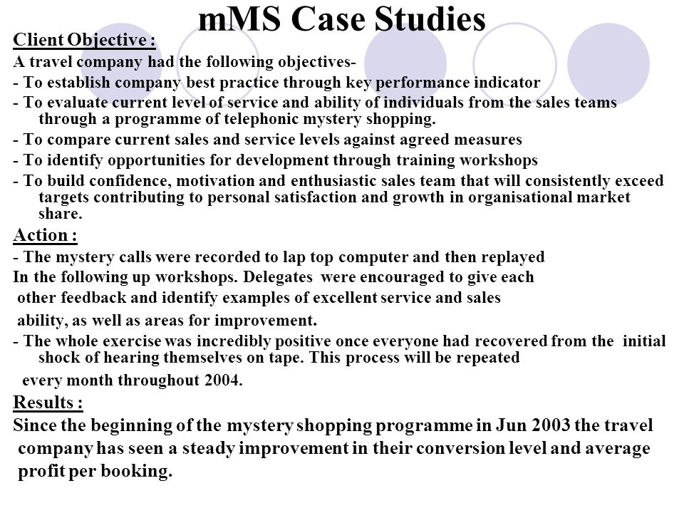 mMS Case Studies Client Objective : A travel company had the following objectives- - To establish company best practice through key performance indicator - To evaluate current level of service and ability of individuals from the sales teams through a programme of telephonic mystery shopping.