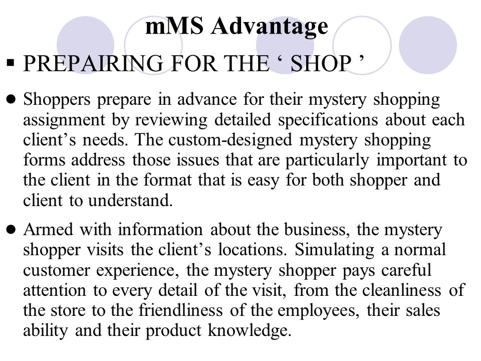 mMS Advantage  PREPAIRING FOR THE ' SHOP ' Shoppers prepare in advance for their mystery shopping assignment by reviewing detailed specifications about each client's needs.