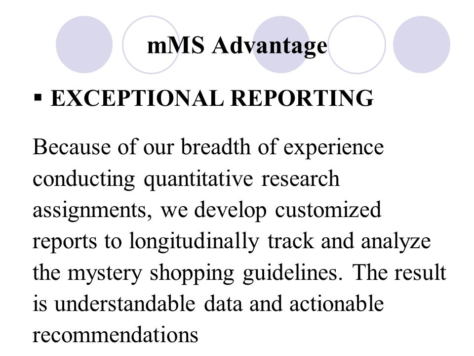 mMS Advantage  EXCEPTIONAL REPORTING Because of our breadth of experience conducting quantitative research assignments, we develop customized reports to longitudinally track and analyze the mystery shopping guidelines.