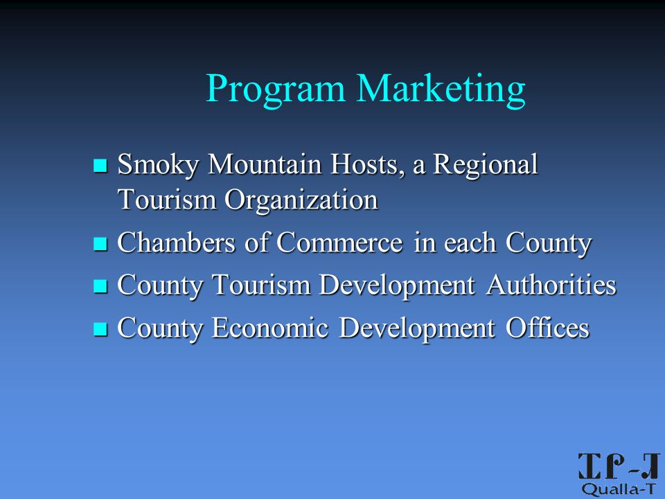 Program Marketing Smoky Mountain Hosts, a Regional Tourism Organization Smoky Mountain Hosts, a Regional Tourism Organization Chambers of Commerce in each County Chambers of Commerce in each County County Tourism Development Authorities County Tourism Development Authorities County Economic Development Offices County Economic Development Offices
