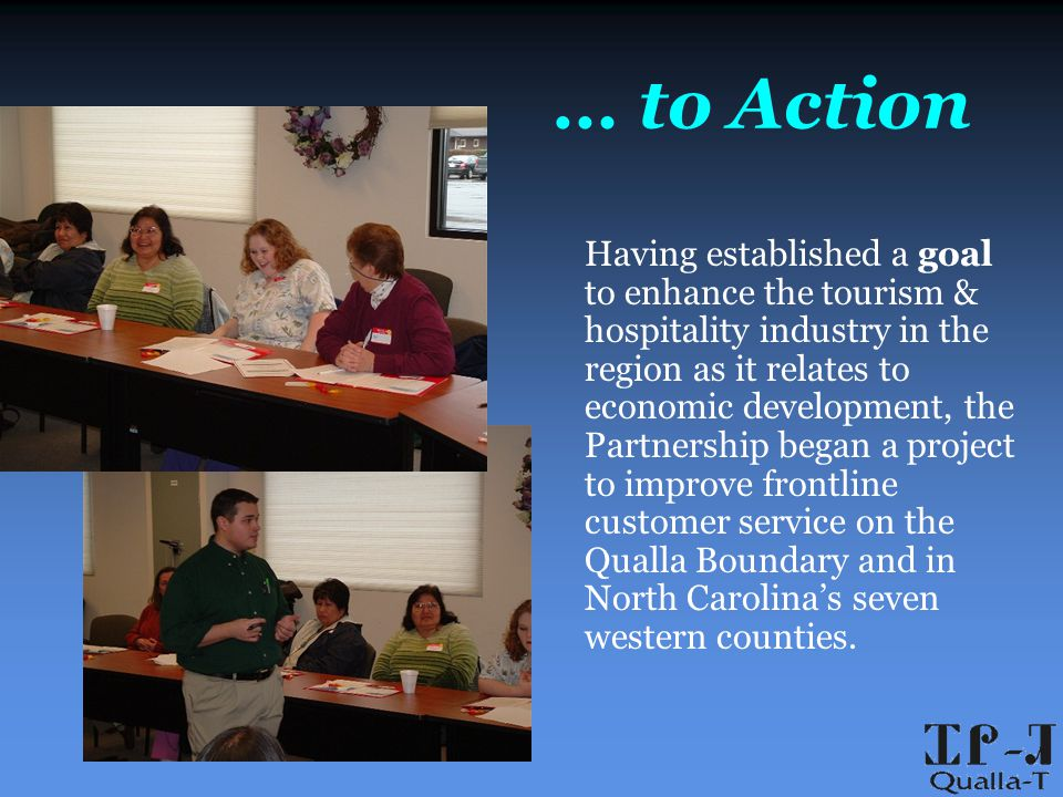 … to Action Having established a goal to enhance the tourism & hospitality industry in the region as it relates to economic development, the Partnership began a project to improve frontline customer service on the Qualla Boundary and in North Carolina's seven western counties.