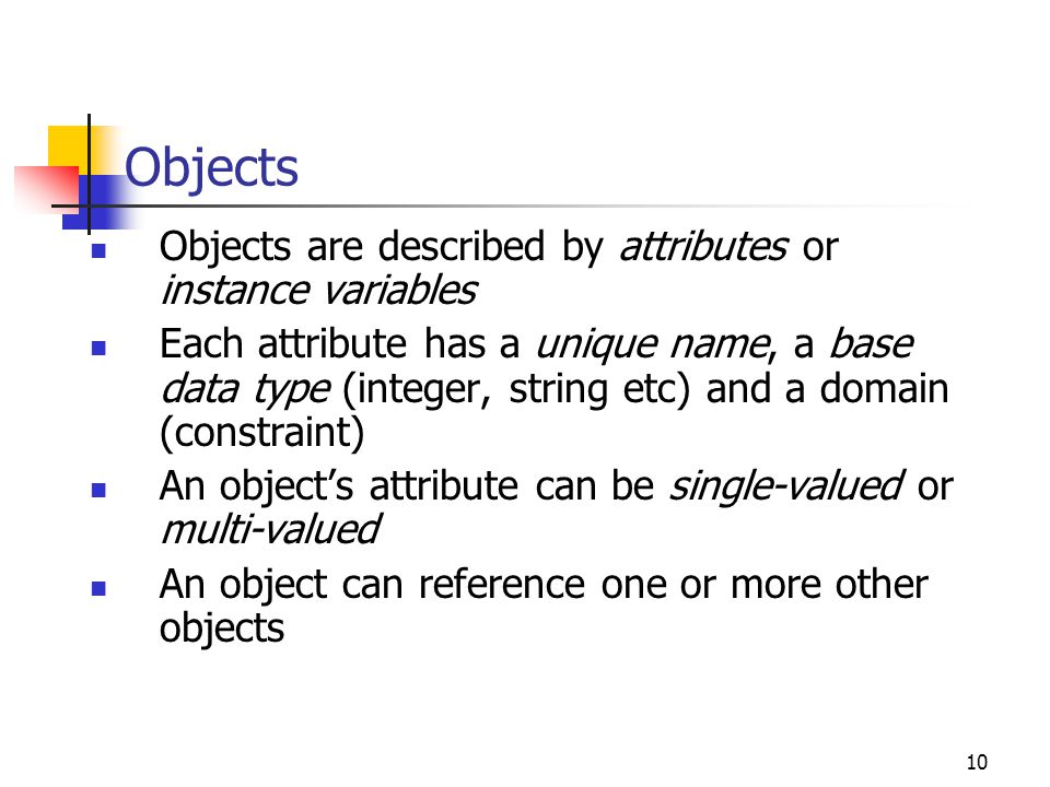 10 Objects Objects are described by attributes or instance variables Each attribute has a unique name, a base data type (integer, string etc) and a do