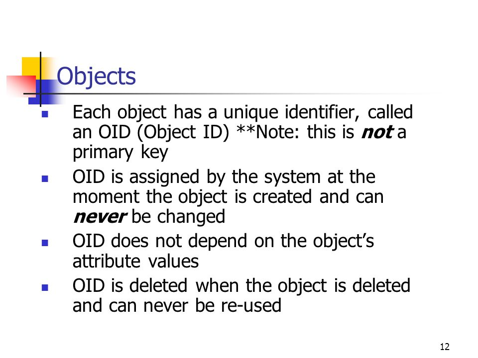 12 Objects Each object has a unique identifier, called an OID (Object ID) **Note: this is not a primary key OID is assigned by the system at the momen
