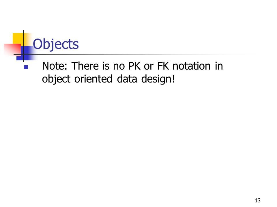13 Objects Note: There is no PK or FK notation in object oriented data design!