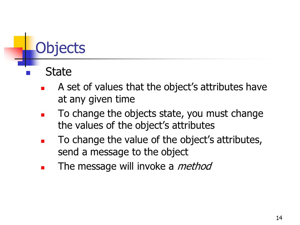 14 Objects State A set of values that the object's attributes have at any given time To change the objects state, you must change the values of the ob