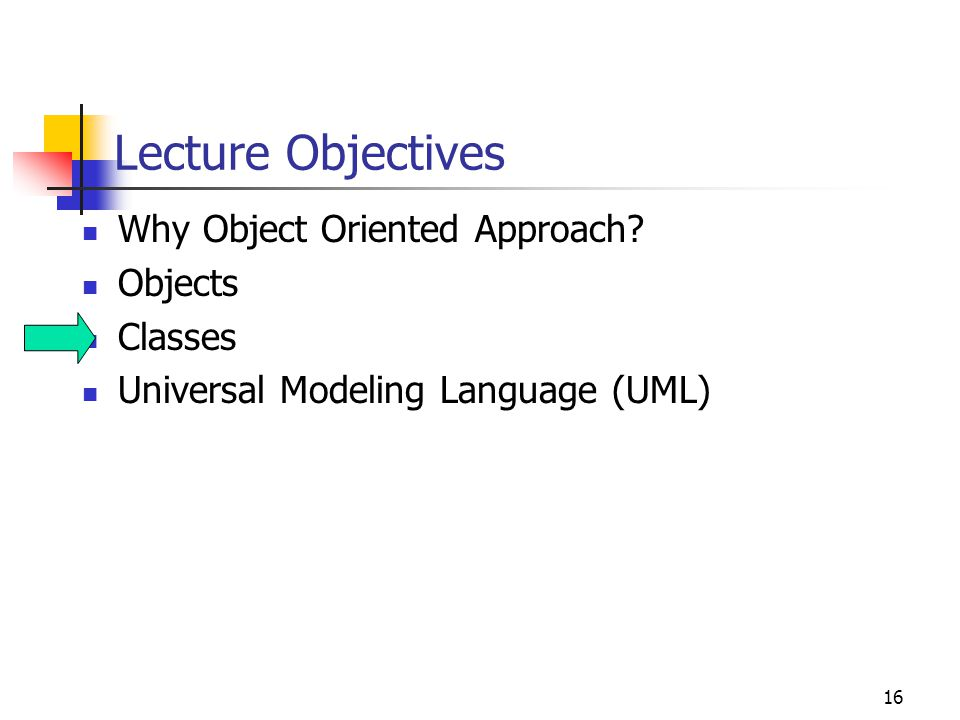16 Lecture Objectives Why Object Oriented Approach? Objects Classes Universal Modeling Language (UML)