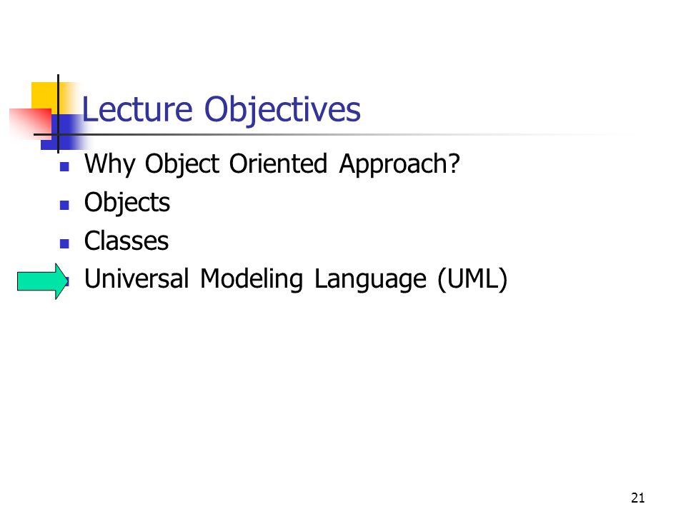 21 Lecture Objectives Why Object Oriented Approach? Objects Classes Universal Modeling Language (UML)