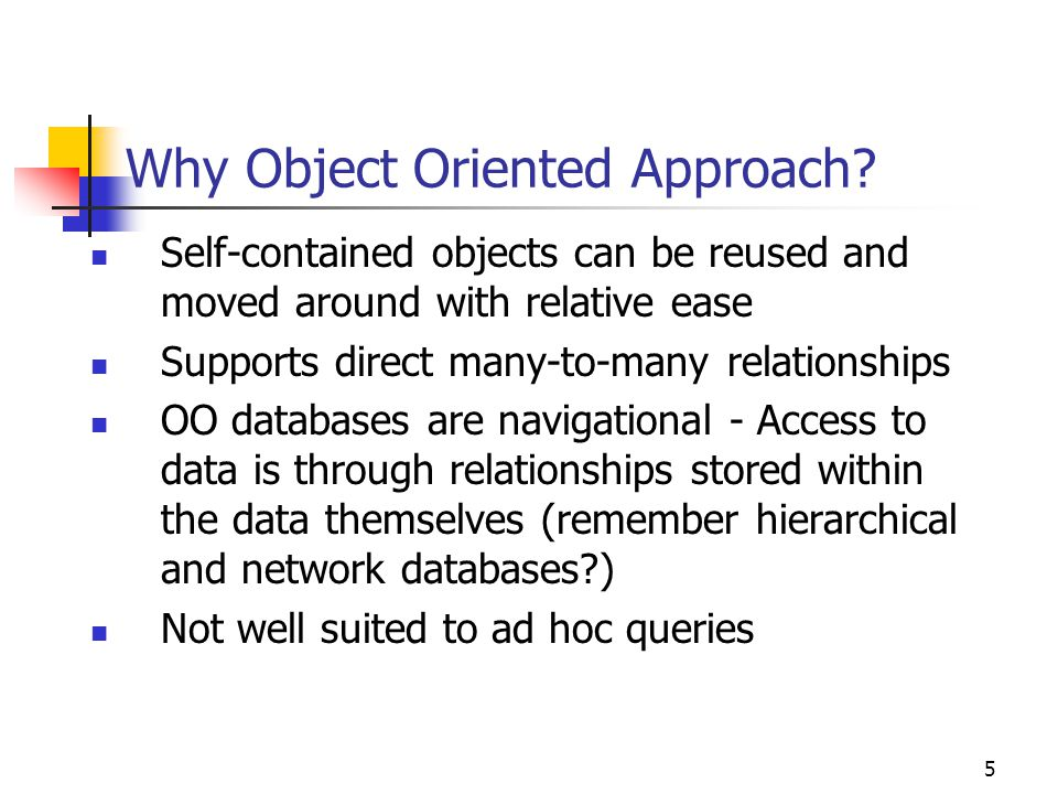 5 Why Object Oriented Approach? Self-contained objects can be reused and moved around with relative ease Supports direct many-to-many relationships OO