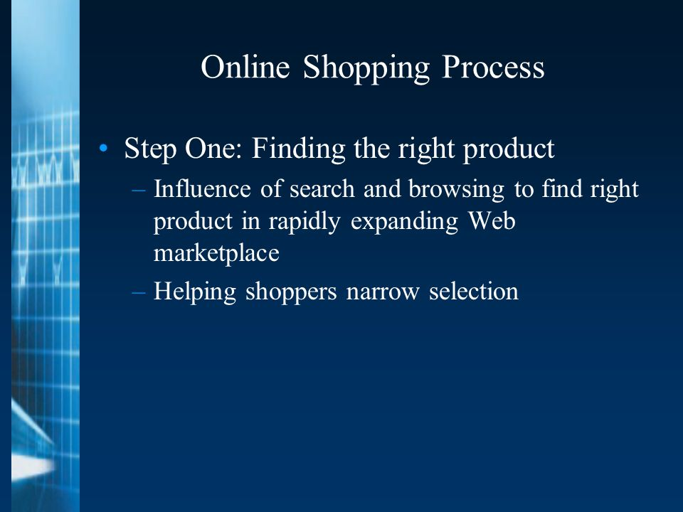 Online Shopping Process Step One: Finding the right product –Influence of search and browsing to find right product in rapidly expanding Web marketplace –Helping shoppers narrow selection
