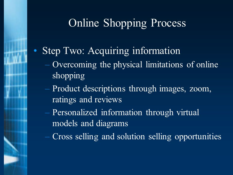 Online Shopping Process Step Two: Acquiring information –Overcoming the physical limitations of online shopping –Product descriptions through images, zoom, ratings and reviews –Personalized information through virtual models and diagrams –Cross selling and solution selling opportunities