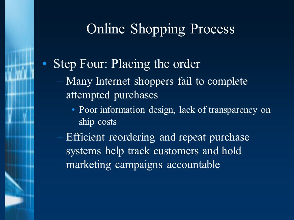 Online Shopping Process Step Four: Placing the order –Many Internet shoppers fail to complete attempted purchases Poor information design, lack of transparency on ship costs –Efficient reordering and repeat purchase systems help track customers and hold marketing campaigns accountable