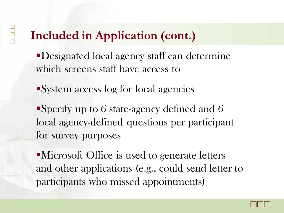 Included in Application (cont.)  Designated local agency staff can determine which screens staff have access to  System access log for local agencies  Specify up to 6 state-agency defined and 6 local agency-defined questions per participant for survey purposes  Microsoft Office is used to generate letters and other applications (e.g., could send letter to participants who missed appointments)