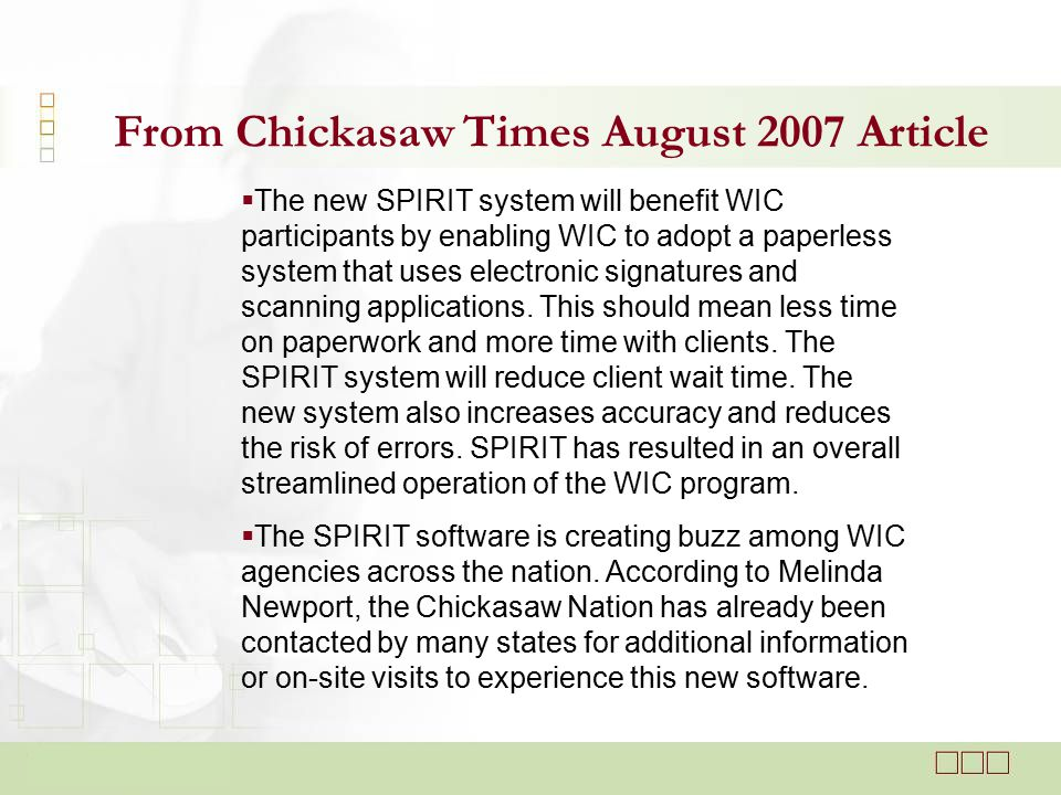 From Chickasaw Times August 2007 Article  The new SPIRIT system will benefit WIC participants by enabling WIC to adopt a paperless system that uses electronic signatures and scanning applications.