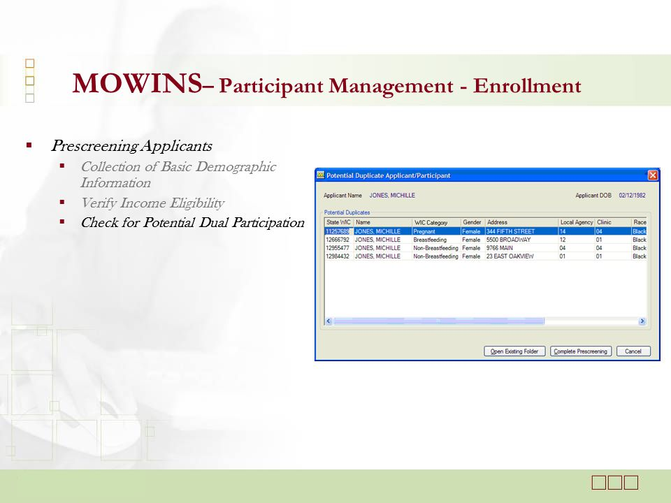  Prescreening Applicants  Collection of Basic Demographic Information  Verify Income Eligibility  Check for Potential Dual Participation MOWINS – Participant Management - Enrollment