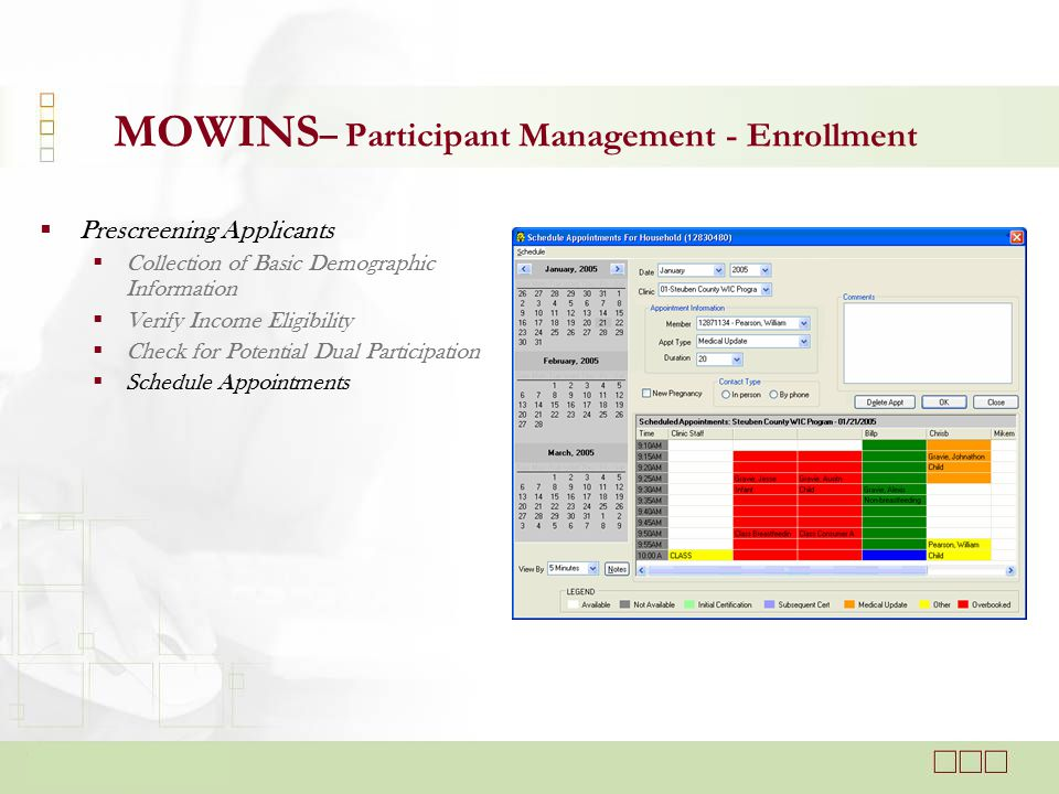  Prescreening Applicants  Collection of Basic Demographic Information  Verify Income Eligibility  Check for Potential Dual Participation  Schedule Appointments MOWINS – Participant Management - Enrollment
