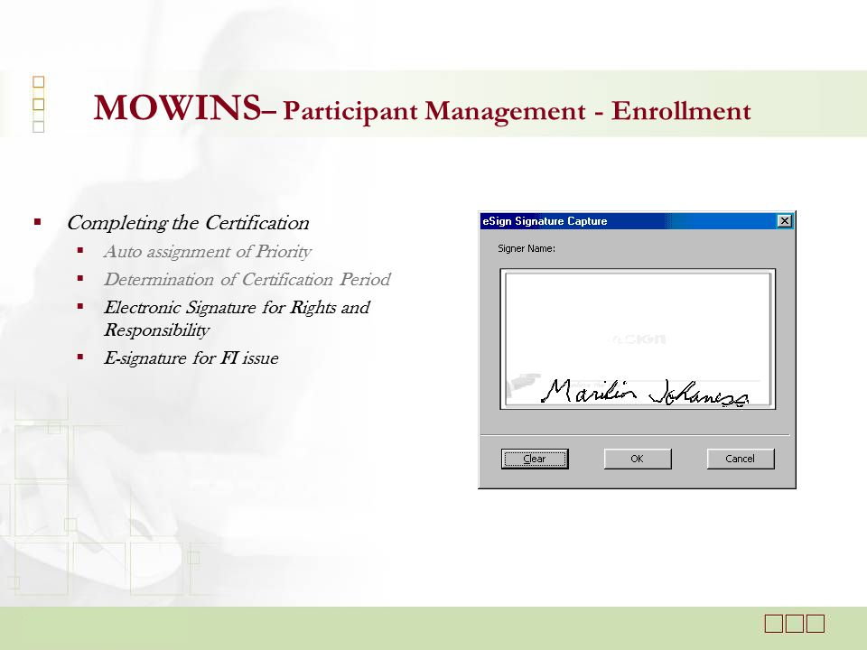 MOWINS – Participant Management - Enrollment  Completing the Certification  Auto assignment of Priority  Determination of Certification Period  Electronic Signature for Rights and Responsibility  E-signature for FI issue
