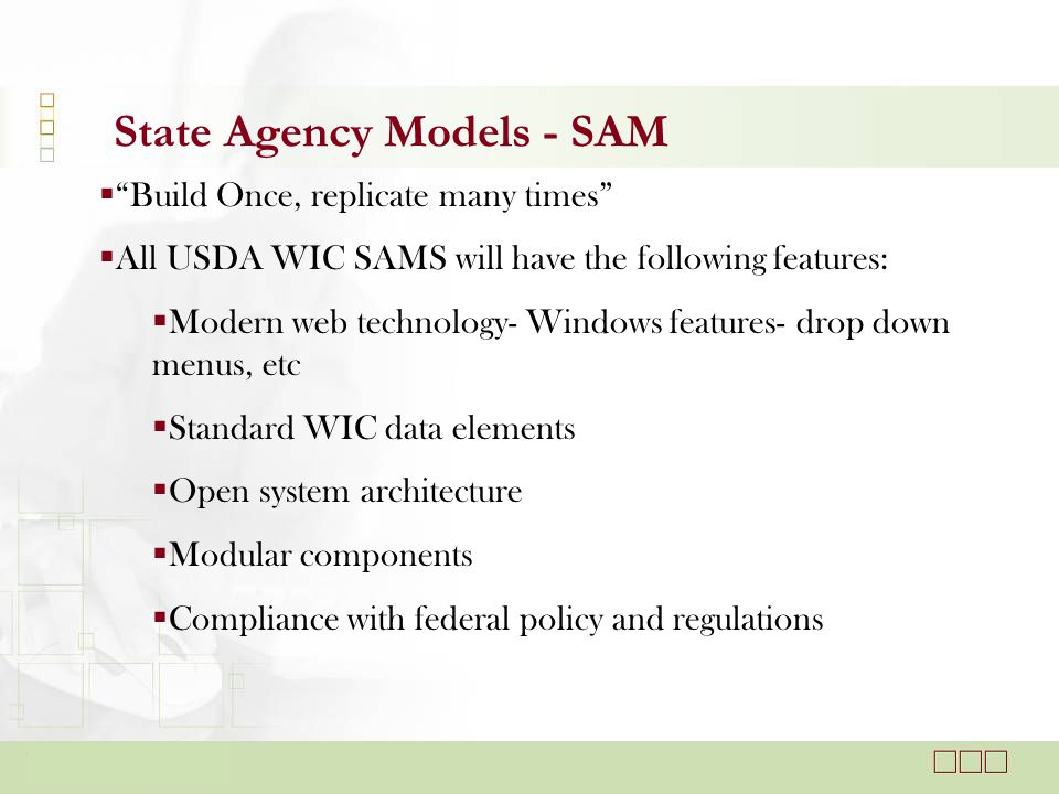 State Agency Models - SAM  Build Once, replicate many times  All USDA WIC SAMS will have the following features:  Modern web technology- Windows features- drop down menus, etc  Standard WIC data elements  Open system architecture  Modular components  Compliance with federal policy and regulations