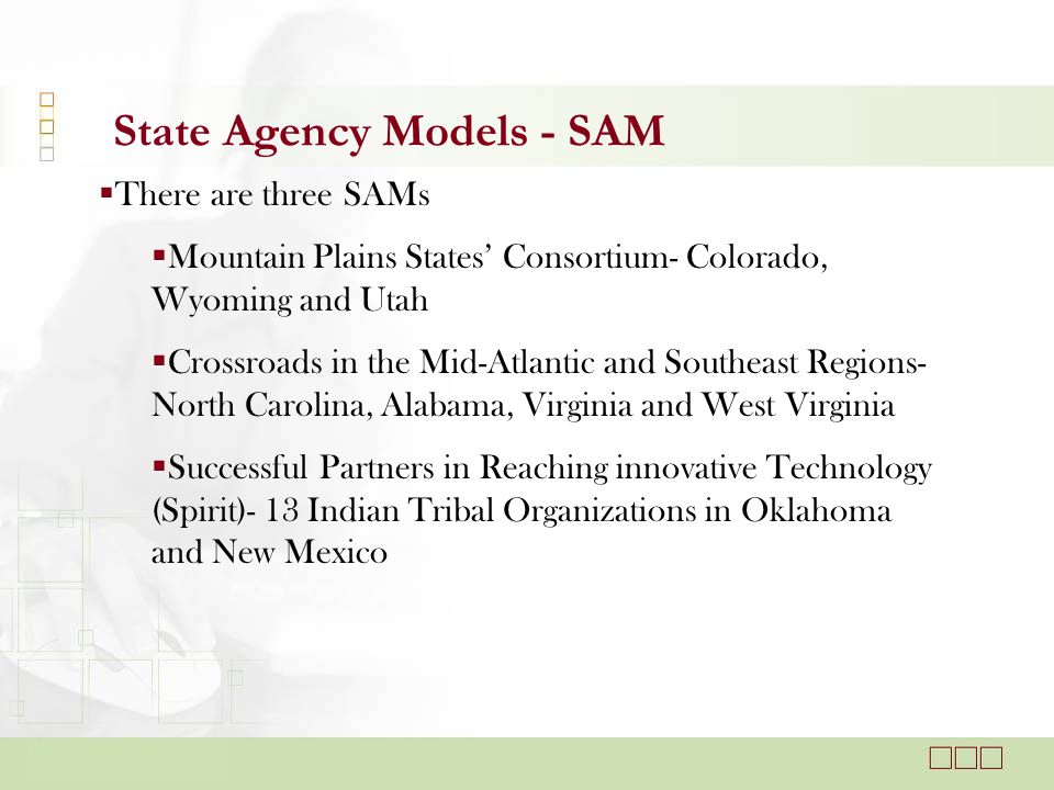 State Agency Models - SAM  There are three SAMs  Mountain Plains States' Consortium- Colorado, Wyoming and Utah  Crossroads in the Mid-Atlantic and Southeast Regions- North Carolina, Alabama, Virginia and West Virginia  Successful Partners in Reaching innovative Technology (Spirit)- 13 Indian Tribal Organizations in Oklahoma and New Mexico
