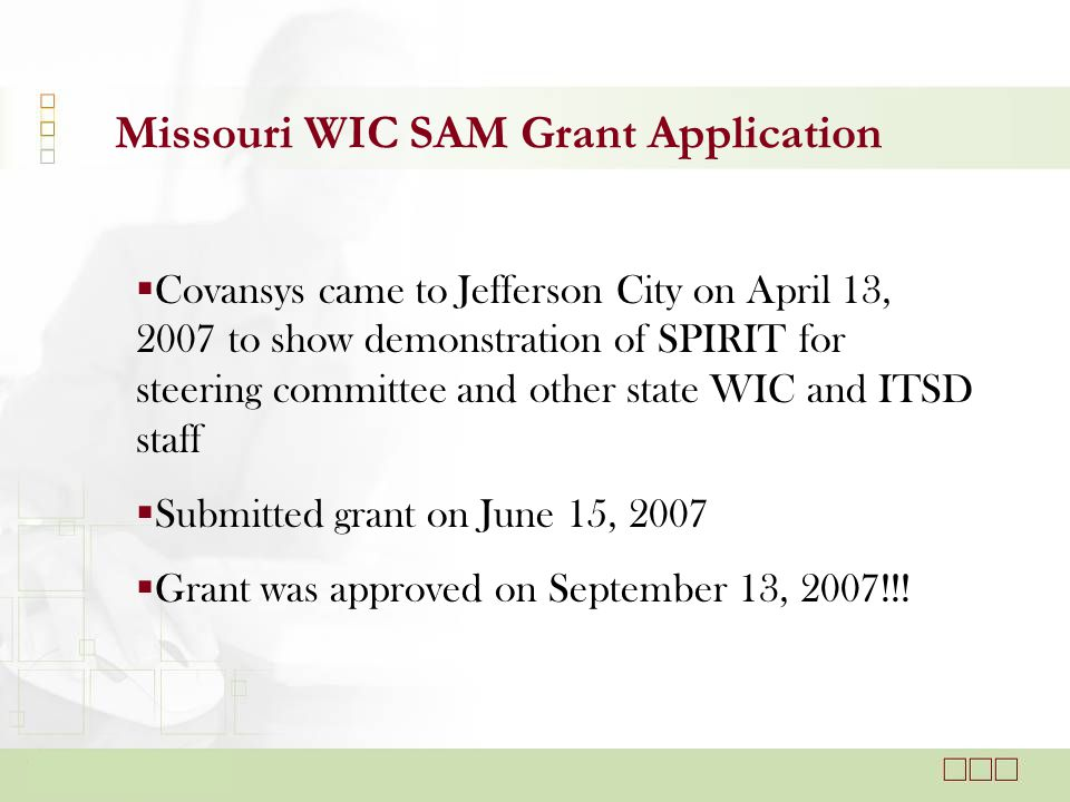 Missouri WIC SAM Grant Application  Covansys came to Jefferson City on April 13, 2007 to show demonstration of SPIRIT for steering committee and other state WIC and ITSD staff  Submitted grant on June 15, 2007  Grant was approved on September 13, 2007!!!