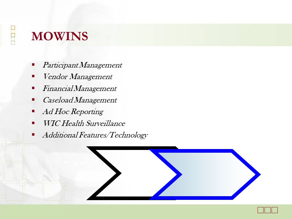MOWINS  Participant Management  Vendor Management  Financial Management  Caseload Management  Ad Hoc Reporting  WIC Health Surveillance  Additional Features/Technology
