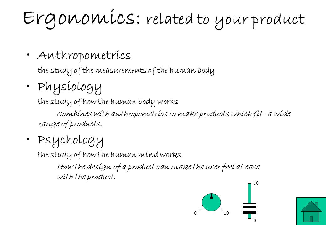 Ergonomics: related to your product Anthropometrics the study of the measurements of the human body Physiology the study of how the human body works Combines with anthropometrics to make products which fit a wide range of products.