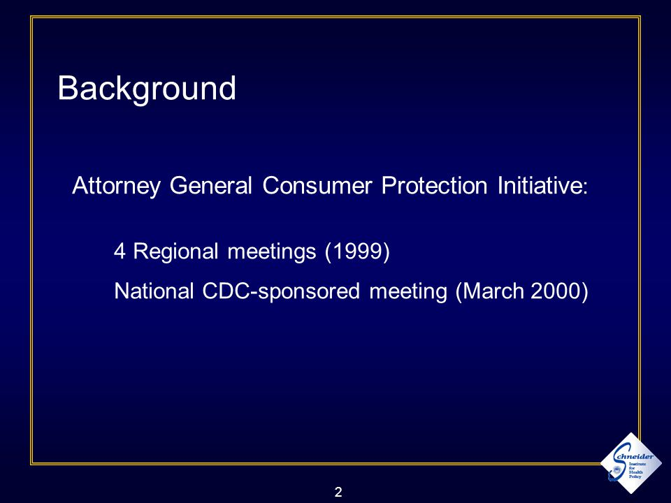 2 Background Attorney General Consumer Protection Initiative : 4 Regional meetings (1999) National CDC-sponsored meeting (March 2000)