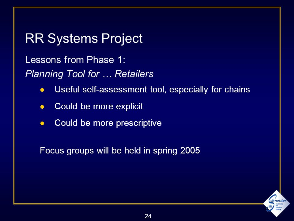 24 RR Systems Project Lessons from Phase 1: Planning Tool for … Retailers Useful self-assessment tool, especially for chains Could be more explicit Could be more prescriptive Focus groups will be held in spring 2005