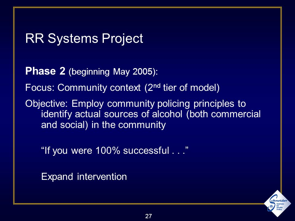 27 RR Systems Project Phase 2 (beginning May 2005): Focus: Community context (2 nd tier of model) Objective: Employ community policing principles to identify actual sources of alcohol (both commercial and social) in the community If you were 100% successful... Expand intervention