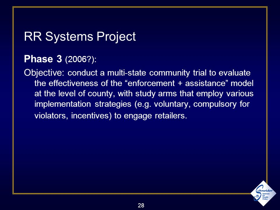 28 RR Systems Project Phase 3 (2006 ): Objective: conduct a multi-state community trial to evaluate the effectiveness of the enforcement + assistance model at the level of county, with study arms that employ various implementation strategies (e.g.