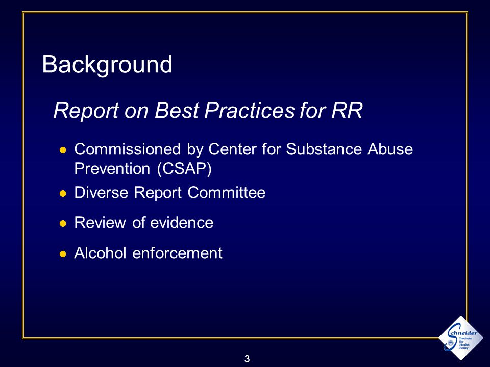 3 Background Report on Best Practices for RR Commissioned by Center for Substance Abuse Prevention (CSAP) Diverse Report Committee Review of evidence Alcohol enforcement
