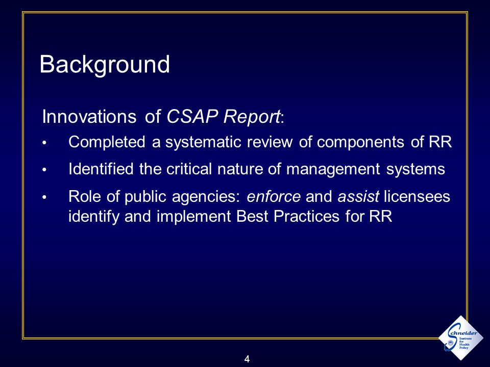 4 Background Innovations of CSAP Report : Completed a systematic review of components of RR Identified the critical nature of management systems Role of public agencies: enforce and assist licensees identify and implement Best Practices for RR