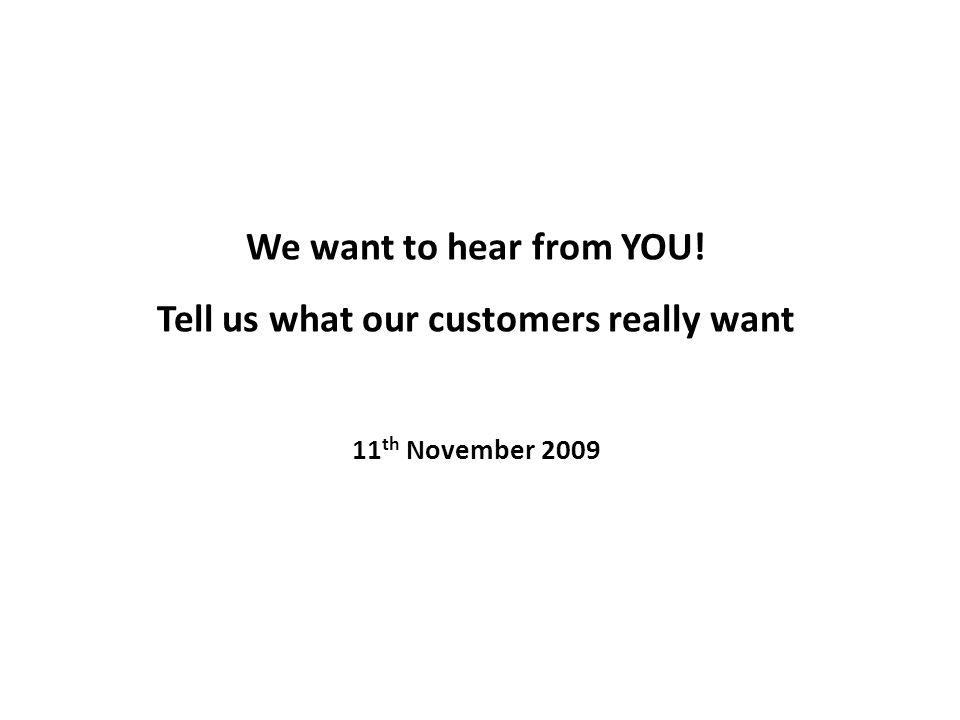 We want to hear from YOU! Tell us what our customers really want 11 th November 2009