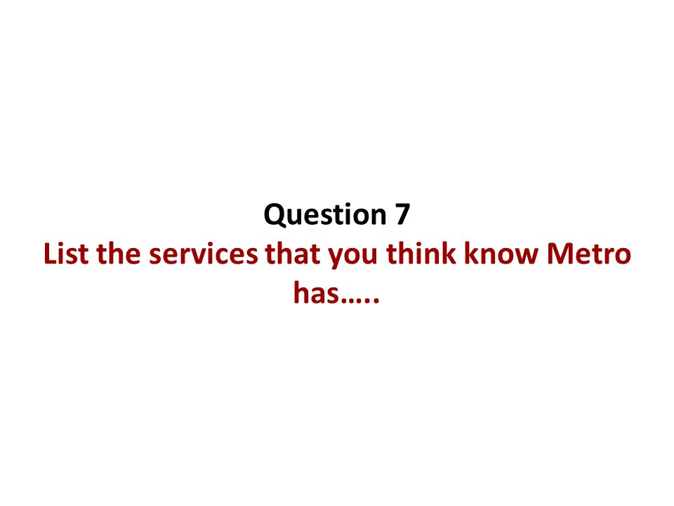 Question 7 List the services that you think know Metro has…..