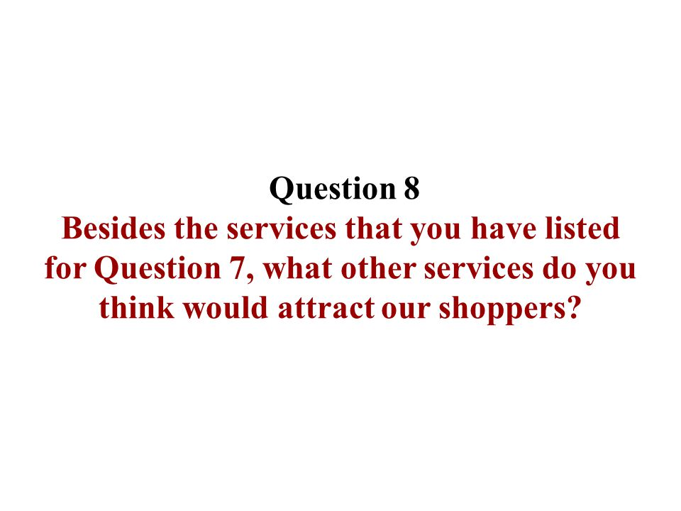 Question 8 Besides the services that you have listed for Question 7, what other services do you think would attract our shoppers?