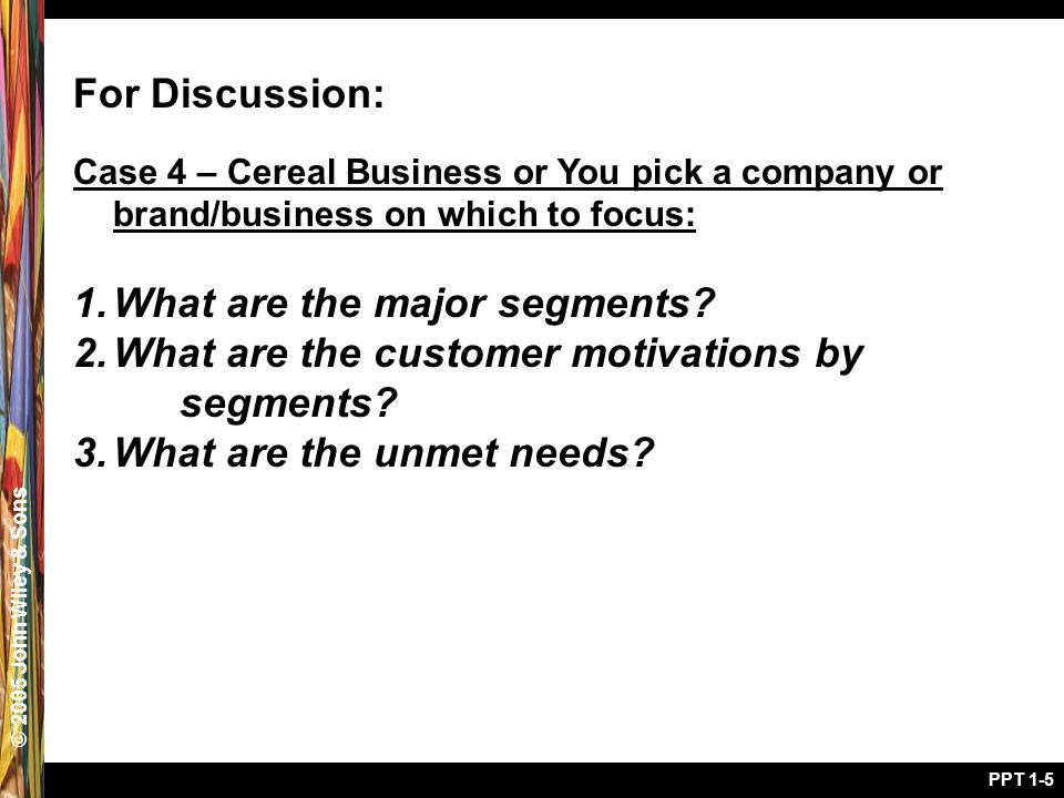 © 2005 John Wiley & Sons PPT 1-5 For Discussion: Case 4 – Cereal Business or You pick a company or brand/business on which to focus: 1.What are the major segments.