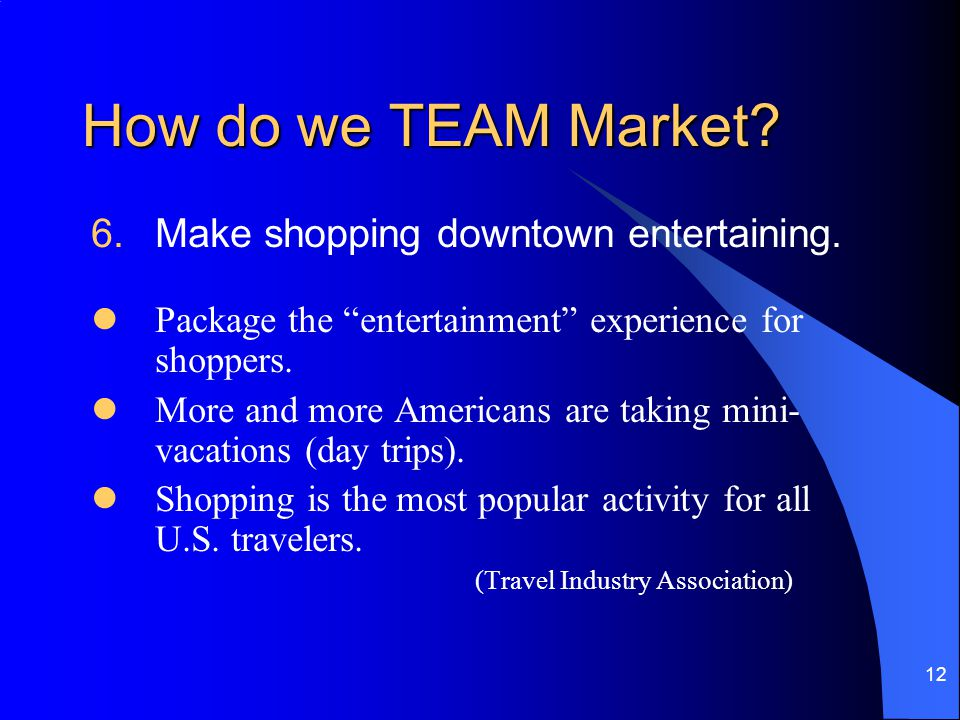12 How do we TEAM Market. 6.Make shopping downtown entertaining.