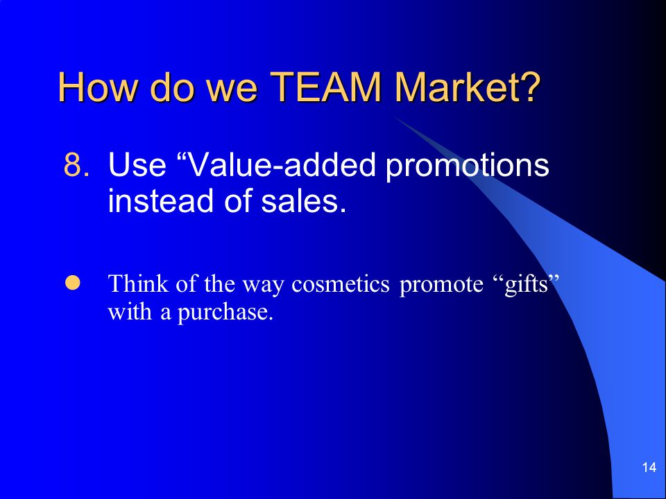 14 How do we TEAM Market. 8.Use Value-added promotions instead of sales.