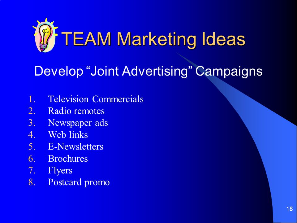 18 TEAM Marketing Ideas Develop Joint Advertising Campaigns 1.Television Commercials 2.Radio remotes 3.Newspaper ads 4.Web links 5.E-Newsletters 6.Brochures 7.Flyers 8.Postcard promo