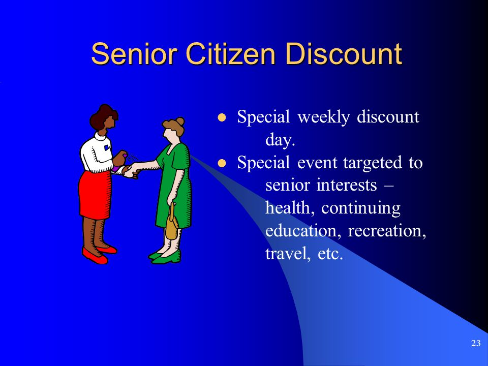 23 Senior Citizen Discount Special weekly discount day.